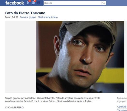 """Addio a Pietro Taricone anche su Facebook: sono migliaia i messaggi lasciati dai fan nella bacheca virtuale dedicata all'attore. Qui si legge: """"Troppo giovane per andartene. Uomo intelligente. Potendo scegliere sono certo che avresti preferito accedesse mentre facevi ciò che ti rendeva felice... Sii vicino da lassù a Kasia e Sophia. Ciao guerriero!"""" (Ansa)"""