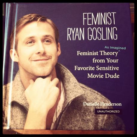 Il libro di Danielle Henderson Feminist Ryan Gosling tratto dall'omonimo blog  (Feminist Ryan Gosling 2012 by Danielle Henderson, Running Press, a member of the Perseus Books Group)