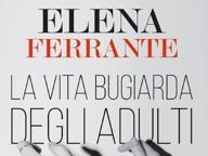 Elena Ferrante, la recensione in anteprima del nuovo libro «La vita bugiarda degli adulti»